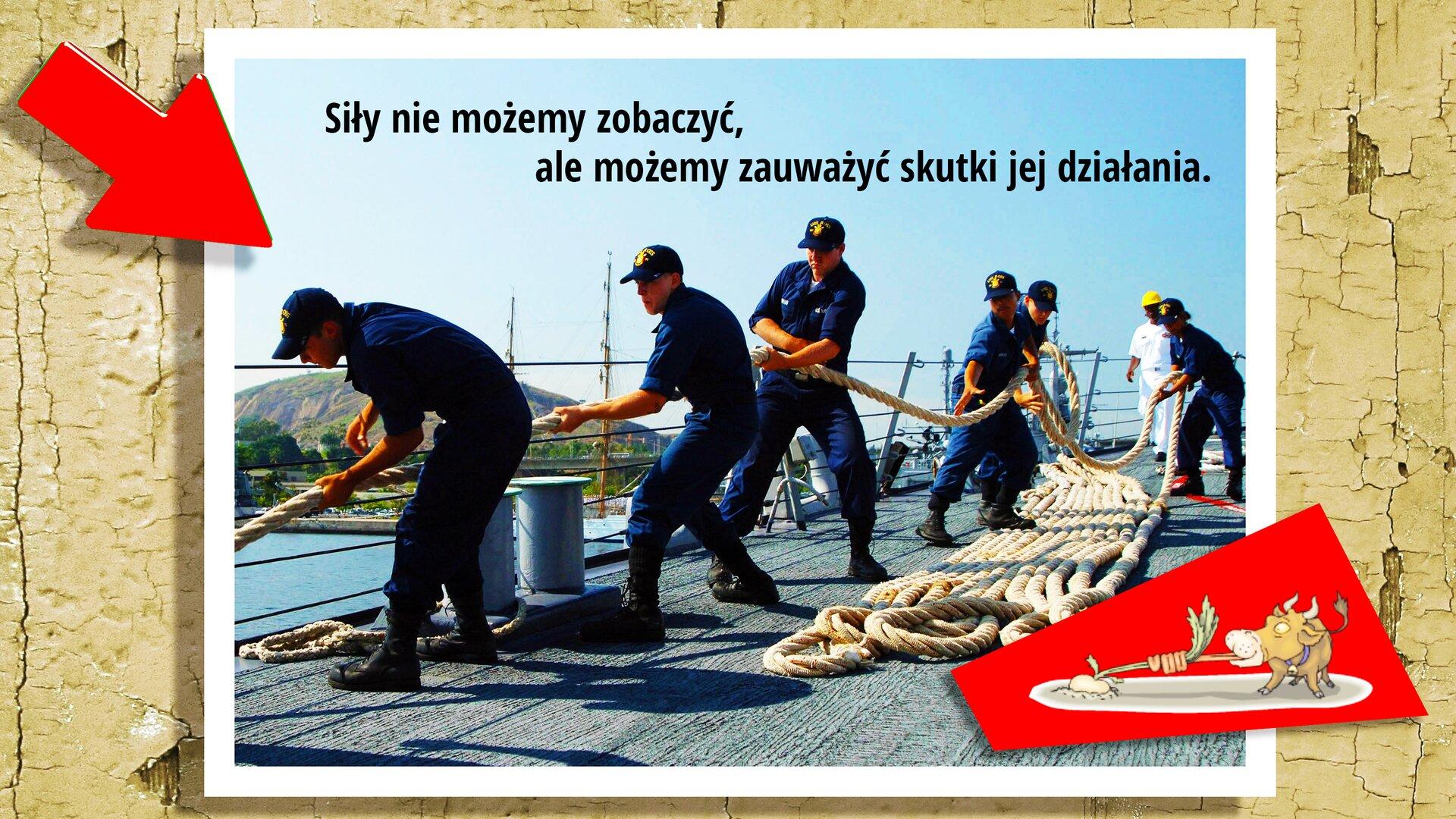 """Ilustracja przedstawia zdjęcie na ścianie, prezentujące mężczyzn ciągnących linę na pokładzie statku. Sześciu mężczyzn ciągnących linę ma granatowe kombinezony igranatowe czapki zdaszkiem. Za nimi stoi przyglądający się im mężczyzna. Ubrany jest wbiały kombinezon iżółty kask. Jest ładny słoneczny dzień. Woddali widać wzniesienie. Ugóry znajduje się napis: """"Siły nie możemy zobaczyć, ale możemy zauważyć skutki jej działania"""". Wlewym górnym rogu znajduje się czerwona strzałka grotem ustawiona wstronę zdjęcia. Wprawym dolnym rogu znajduje się rysunek byka, który też ciągnie linę."""