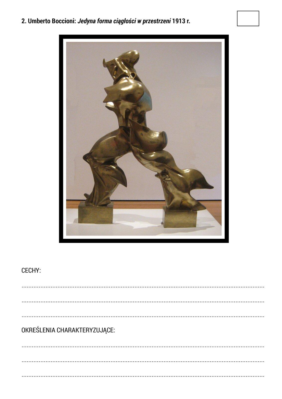 """Na górze materiału znajduje się napis: """"2. Umberto Boccioni: »Jedyna forma ciągłości wprzestrzeni« 1913 r."""", apod nim zdjęcie awangardowej futurystycznej rzeźby Umberta Boccioniego. Zdjęcie przedstawia rzeźbę zbrązu ozłotym odcieniu. Rzeźba przywodzi na myśl ludzką sylwetkę, ale nie jest to przedstawienie realistyczne. Można dostrzec niewielką podłużną głowę, tors zkrótkimi rękoma imasywne nogi, ale proporcje ikształty postaci są zniekształcone wstosunku do realistycznych przedstawień. Postać jest ustawiona pionowo, ajej nogi są rozstawione tak, jakby kroczyła, przez co sprawia wrażenie ruchu idynamiki. Rzeźba umieszczona jest wpustej przestrzeni muzealnej. Wdolnej części materiału znajduje się miejsce na uzupełnienie pól: """"CECHY"""" i""""OKREŚLENIA CHARAKTERYZUJĄCE""""."""