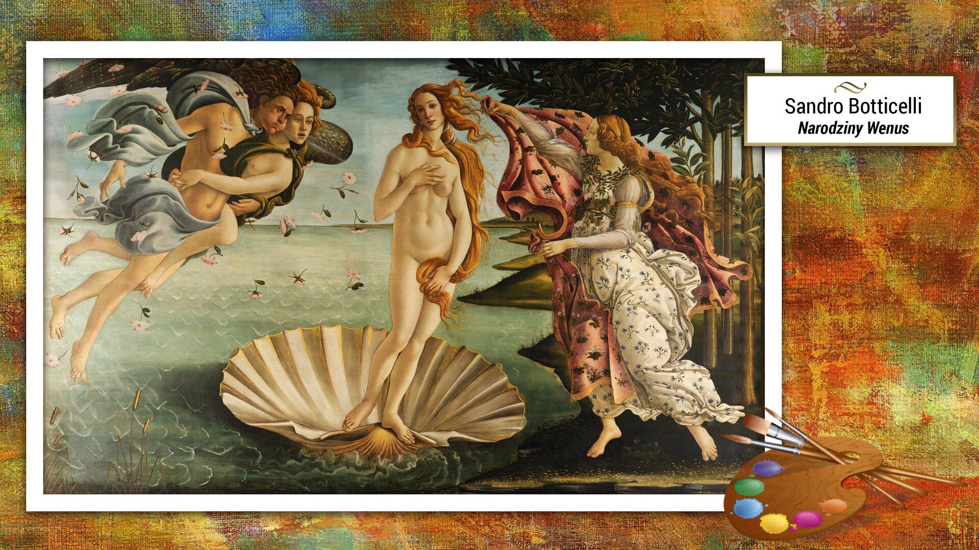 """Ilustracja przedstawia obraz, dzieło Sandra Botticellego – """"Narodziny Wenus"""". Malowidło przedstawia nagą Wenus, symbol piękna kobiecego ciała. Widzimy bogini odługich włosach rozwianych morską bryzą, stojącą na dużej muszli. Po lewej stronie znajdują się półnagie, złączone wuścisku postaci mężczyzny ikobiety. Po prawej stronie znajduje się bogini Hora przystrojona wwieniec igirlandę róż, wdłoniach trzymająca czerwoną szatę. Wtle opadające znieba kwiaty igaj pomarańczowy."""
