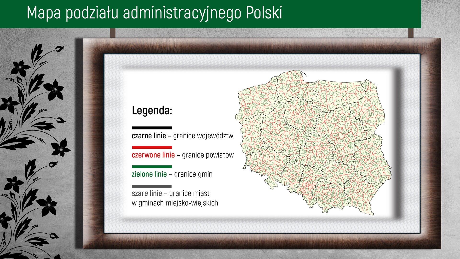 """Wprostokątnym polu znajduje się ilustracja zmapą podziału administracyjnego Polski. Po lewej stronie widać ornament wpostaci ozdobnych kwiatów wciemnym kolorze. Na górze zdjęcia na zielonym tle jest umieszczony napis """"Mapa podziału administracyjnego Polski"""". Wbrązowej ramce pod napisem znajduje się mapa Polski zzaznaczoną siatką podziału administracyjnego. Po lewej stronie znajduje się """"Legenda"""" opisująca kolory widoczne na mapie zgrubymi kreskami umieszczonymi pod sobą, kolejno wkolorach czarnym, czerwonym, zielonym, szarym. Czarne linie – granice województwCzerwone linie – granice powiatówZielone linie – granice gminSzare linie – granice miast wgminach wiejsko-miejskich."""