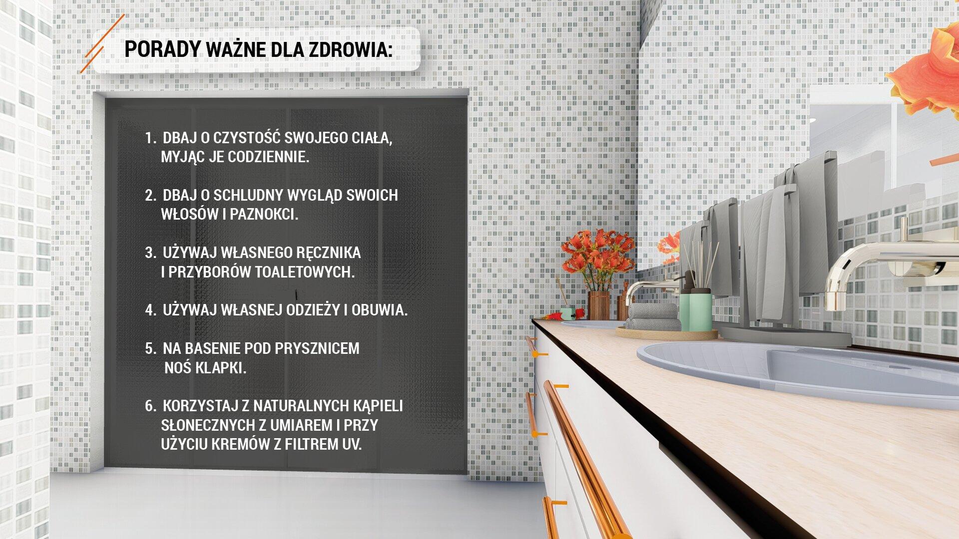 """Ilustracja przedstawia wnętrze łazienki wyłożonej biało-szarą glazurą. Po prawej stronie widoczny jest blat zzamontowanymi dwoma umywalkami ikranami nad nimi. Nad blatem wiszą cztery ręczniki wkolorze szarym. Dwa mniejsze wtym samym kolorze leżą złożone na blacie, obok stoją dwa pojemniki łazienkowe wkolorze seledynowym. Wrogu stoi nieduży wazonik zpomarańczowymi kwiatami. Poniżej blatu widoczne są szuflady. Na wprost widoczne są drzwi wejściowe do łazienki wkolorze czarnym. Nad drzwiami, na jaśniejszym tle umieszczony został napis wykonany czarną czcionką, dużymi literami: """"PORADY WAŻNE DLA ZDROWIA"""". Na tle czarnych drzwi napisano białą czcionką dużymi literami sześć porad: 1.DBAJ OCZYSTOŚĆ SWOJEGO CIAŁA, MYJĄC JE CODZIENNIE.2.DBAJ OSCHLUDNY WYGLĄD SWOICH WŁOSÓW IPAZNOKCI.3.UŻYWAJ WŁASNEGO RĘCZNIKA IPRZYBORÓW TOALETOWYCH. 4.UŻYWAJ WŁASNEJ ODZIEŻY IOBUWIA5.NA BASENIE POD PRYSZNICEM NOŚ KLAPKI. 6.KORZYSTAJ ZNATURALNYCH KĄPIELI SŁONECZNYCH ZUMIAREM PRZY UŻYCIU KREMÓW ZFILTREM UV."""