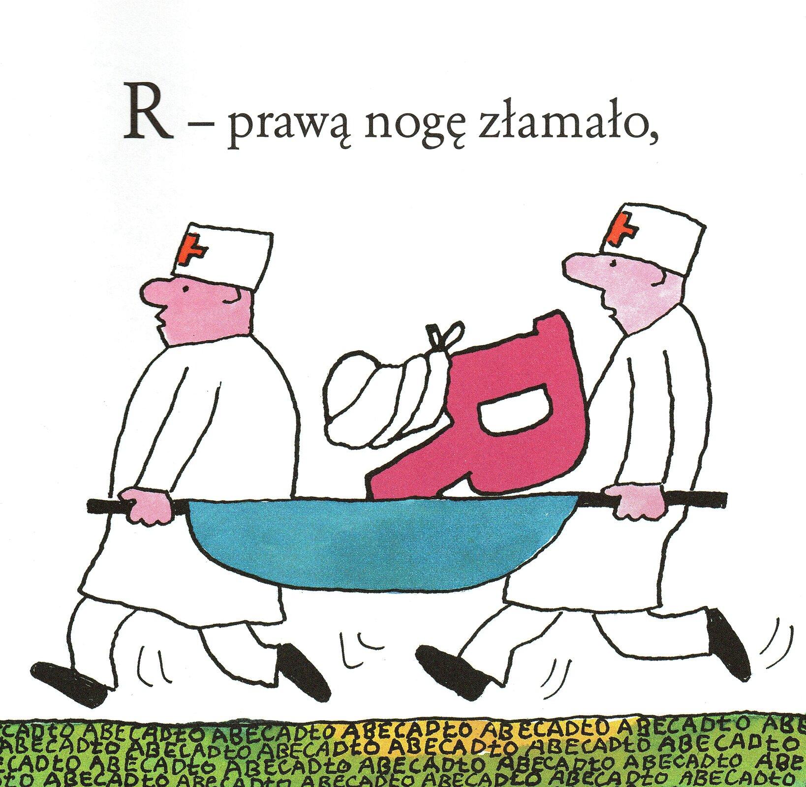 """Ilustracja przedstawia pracę Bohdana Butenki zksiążki Juliana Tuwima """"Abecadło"""". Ukazuje dwóch sanitariuszy biegnących zniebieskimi noszami, na których znajduje się wielka litera R, której jedno zramion jest zabandażowane. Mężczyźni biegną po zielonym podłożu zpowtarzającym się hasłem ABECADŁO. Na górze znajduje się napis: """"R - prawą nogę złamało,""""."""