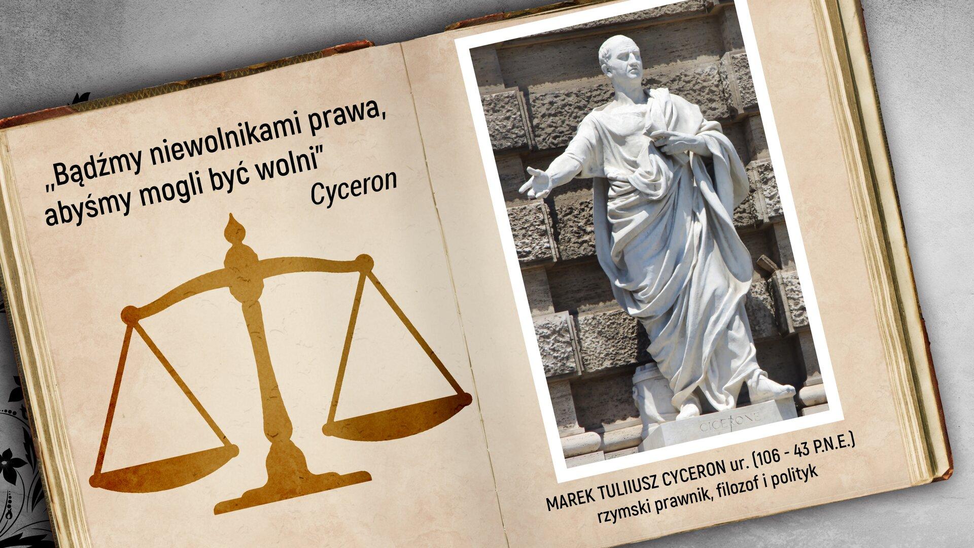 """Wprostokątnym polu przedstawiona jest ilustracja. Przedstawia dwie kartki zotwartej książki. Na pierwszej stronie widnieje napis: """"Bądźmy niewolnikami prawa, abyśmy mogli być wolni"""" Cyceron. Pod napisem narysowana jest waga szalkowa. Na drugiej kartce przedstawiona jest rzeźba Marka Tuliusza Cycerona na postumencie. Cyceron stoi prosto zwyciągniętą prawą ręką do przodu. Pod zdjęciem widnieje napis: MAREK TULIUSZ CYCERON ur. (106-43 P.N.E) rzymski prawnik, filozof, polityk"""