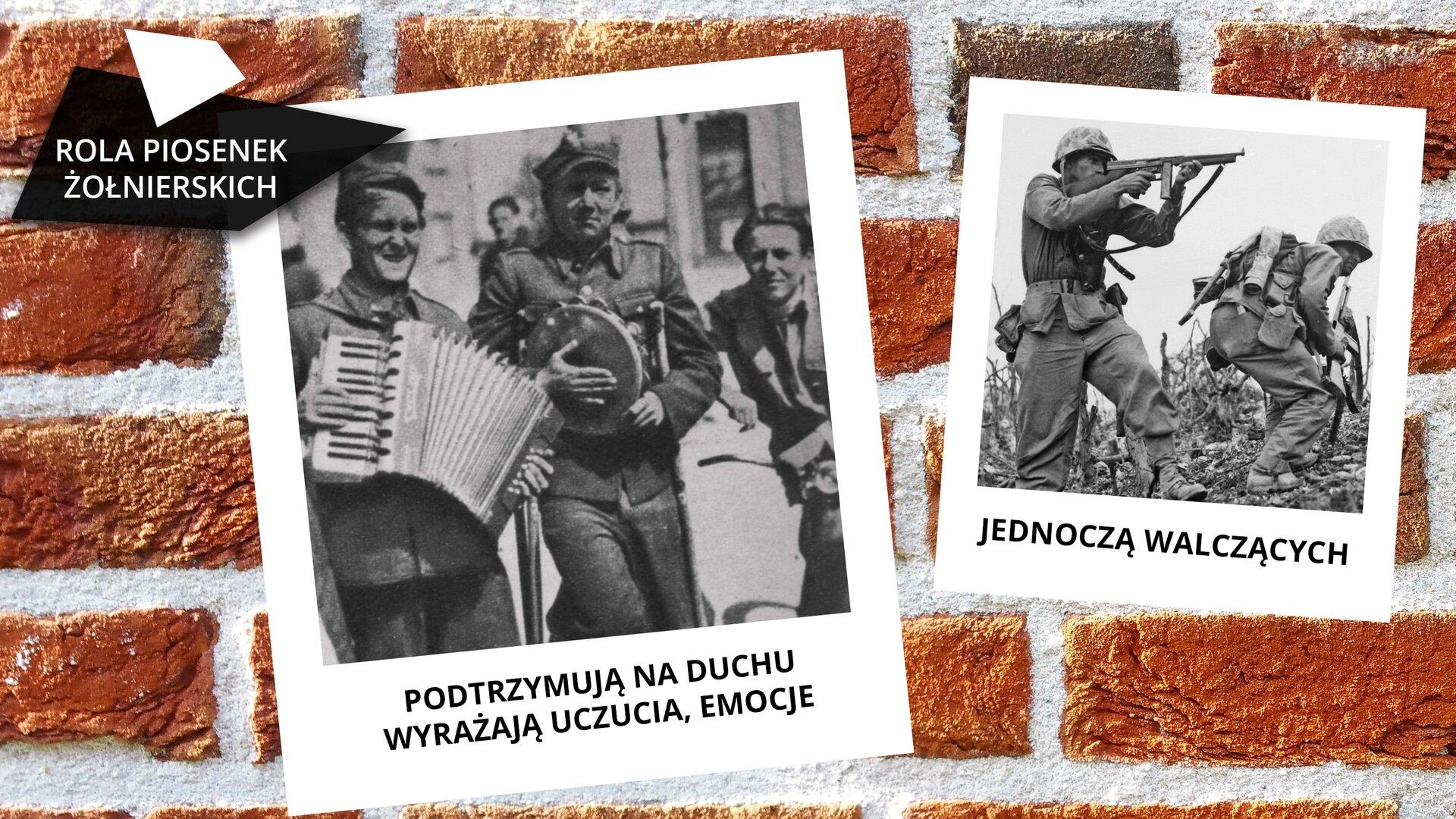 """Na ekranie, na ceglastym tle przedstawione są dwa czarno-białe zdjęcia. Zdjęcia są różnej wielkości. Zlewej strony znajduje się napis: """"ROLA PIOSENEK ŻOŁNIERSKICH"""". Pierwsze zdjęcie przedstawia trzech żołnierzy. Pierwszy znich gra na akordeonie, drugi, ubrany wczapkę rogatywkę, gra na dużym tamburynie, trzeci mężczyzna zzaczesanymi do góry włosami przysłuchuje się dwóm grającym. Pod zdjęciem jest zapisane: """"PODTRZYMUJĄ NA DUCHU, WYRAŻAJĄ UCZUCIA, EMOCJE"""". Druga, mniejsza fotografia, przedstawia żołnierzy wmundurach ihełmach. Jeden znich celuje zkarabinu. Drugi kuca, ana plecach ma nałożony ekwipunek, plecak, menażkę. Wręku trzyma karabin, ale nie celuje."""