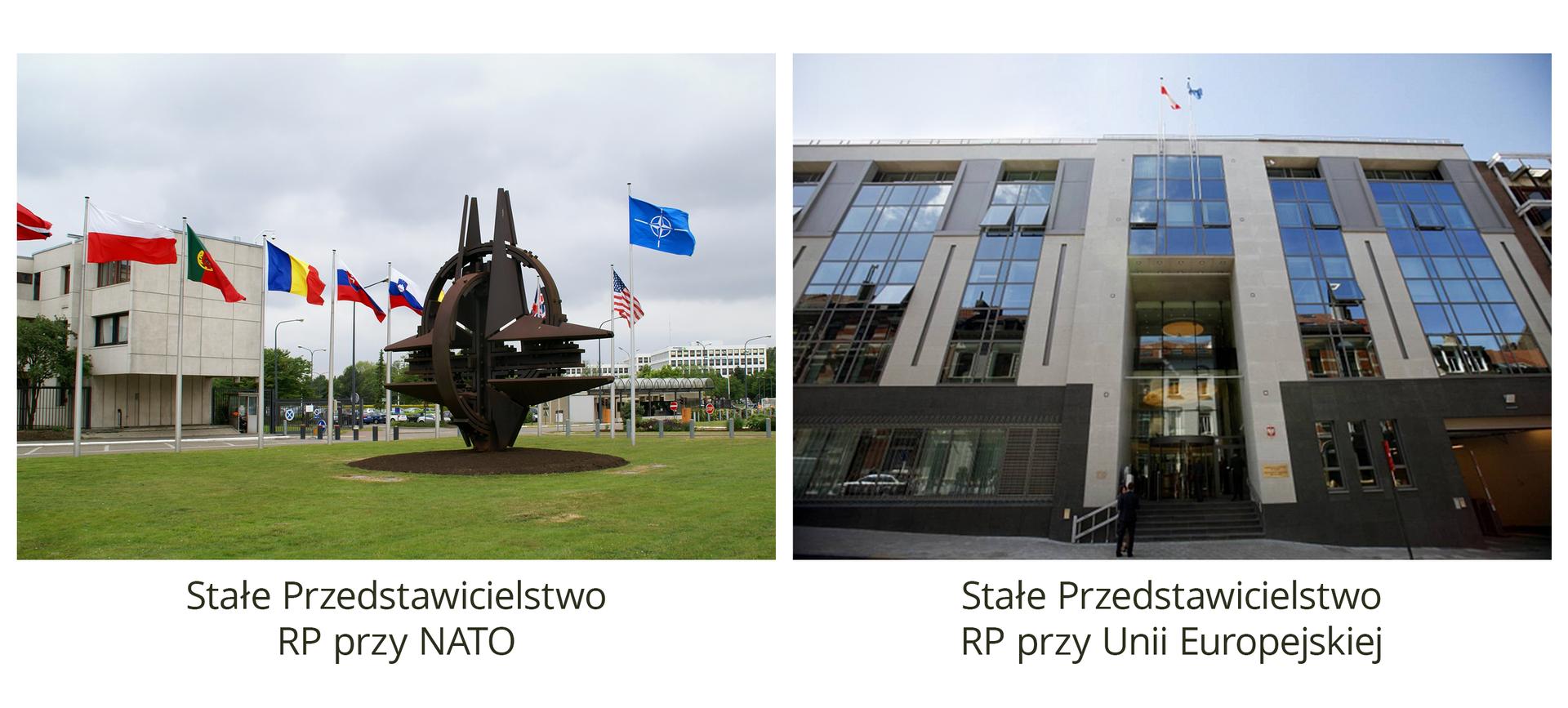Ilustracja 2 składa się z2 zdjęć ułożonych jedno obok drugiego. Zdjęcie po lewej to Stałe Przedstawicielstwo RP przy NATO. Na pierwszym planie zielony trawnik imetalowy pomnik. Po lewej stronie zdjęcia, wgłębi zdjęcia, dwupiętrowy budynek stałego przedstawicielstwa RP przy NATO. Budynek oprostej prostokątnej bryle. Dach poziomy. Ściany jasne, szare. Wzdłuż chodnika, wokół budynku, flagi wciągnięte na masztach. Od lewej: flaga Polski, następnie inne kraje. Po prawej flagi NATO oraz USA. Zdjęcie po prawej przedstawia Stałe Przedstawicielstwo RP przy Unii Europejskiej. Zdjęcie od dołu. Budynek przedstawiony wperspektywie żabiej. Wysoka fasada budynku zbudowana jest ze szkła ibetonu. Okna 10-piętrowego budynku są usytułowane jedno obok drugiego wpasach po 3 lub 2 okna obok siebie. Pomiędzy każdym ciągiem okien znajduje się pionowy betonowy mur. Na dachu budynku dwie flagi.