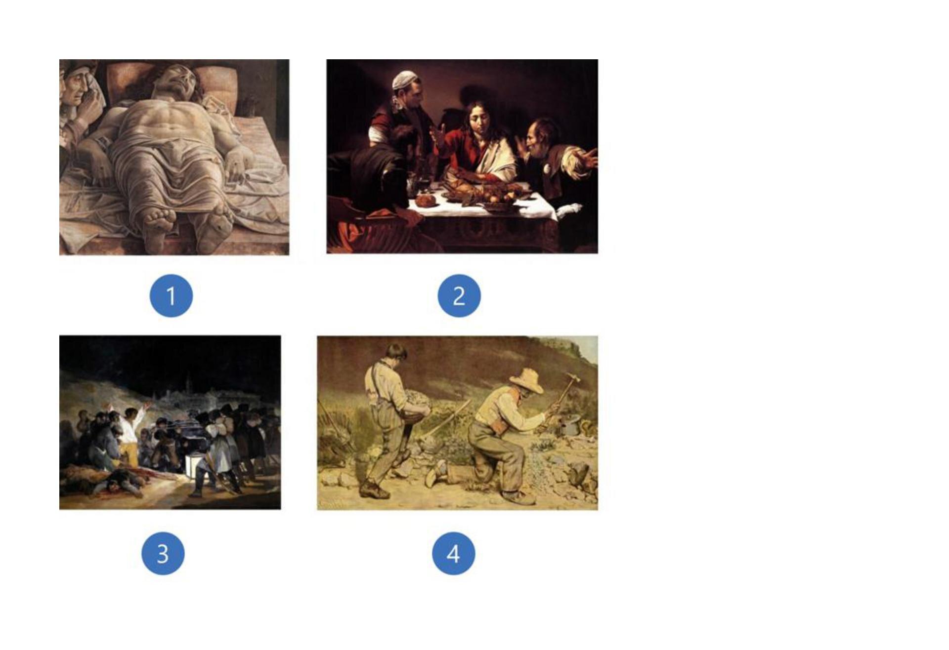 1. Andrea Mantegna, Martwy Chrystus, 1475 – 1478, Palazzo Brera, Milan, Włochy 2. Caravaggio, Wieczerza wEmaus, 1602, National Gallery, Londyn, Wielka Brytania 3. Francisco Goya, Trzeci maja 1808 (albo Rozstrzelanie powstańców madryckich), 1814, Muzeum Prado, Madryt, Hiszpania 4. Gustave Courbet, Kamieniarze, 1849, Galeria Nowych Mistrzów, Drezno, Niemcy