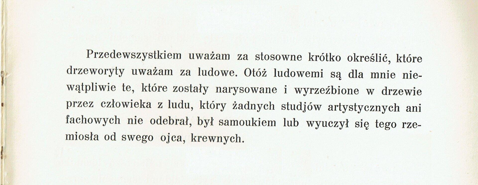 """Ilustracja przedstawia fotografię fragmentu tekstu zksiążki Władysława Skoczylasa """"Drzeworyt ludowy wPolsce"""". Jest opinią malarza na temat ludowego drzeworytu. Tekst jest następujący: """"Przedewszystkiem uważam za stosowne krótko określić, które drzeworyty uważam za ludowe. Otóż ludowemi są dla mnie niewątpliwie te, które zostały narysowane iwyrzeźbione wdrzewie przez człowieka zludu, który żadnych studjów artystycznych ani fachowych nie odebrał, był samoukiem lub wyuczył się tego rzemiosła od swego ojca, krewnych."""""""