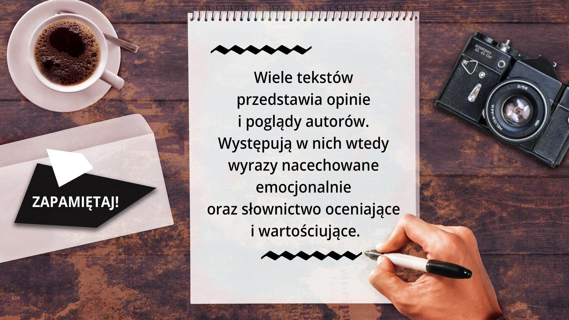 Ilustracja przedstawia na ciemnobrązowym tle stojącą po lewej stronie białą filiżankę na białym talerzyku wypełniona kawą. Po prawej stronie ilustracji widać leżący czarny aparat fotograficzny zotwartą przesłoną. Pod filiżanką zkawą na czworoboku jest umieszczony napis: ZAPAMIĘTAJ! NA środku ilustracji jest biała kartka zczarnym tekstem: Wiele tekstów przedstawia opinie ipoglądy autorów. Występują wnich wtedy wyrazy nacechowane emocjonalnie oraz słownictwo oceniające iwartościujące.