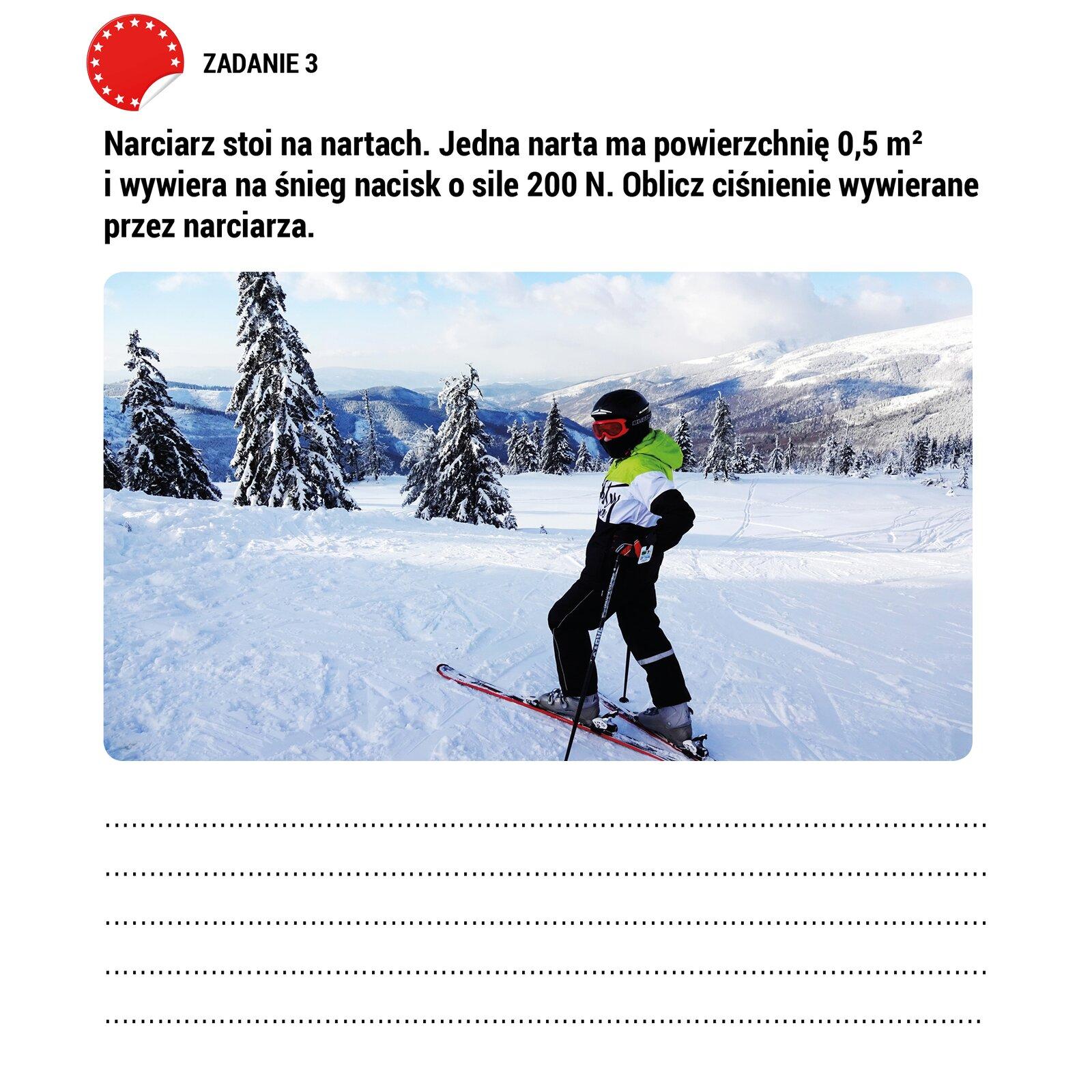 """Ilustracja przedstawia pracę domową. Poniżej napisu """"ZADANIE 3"""" napisana jest treść : """" Narciarz stoi na nartach. Jedna narta ma powierzchnię 0.5 m2 iwywiera na śnieg nacisk osile 200N. Oblicz ciśnienie wywierane przez narciarza."""". Poniżej treści zadania pokazane jest zdjęcie narciarza stojącego na ośnieżonym stoku Poniżej zdjęcia są linie narysowane linią kropkowaną umożliwiające wpisanie własnego tekstu."""