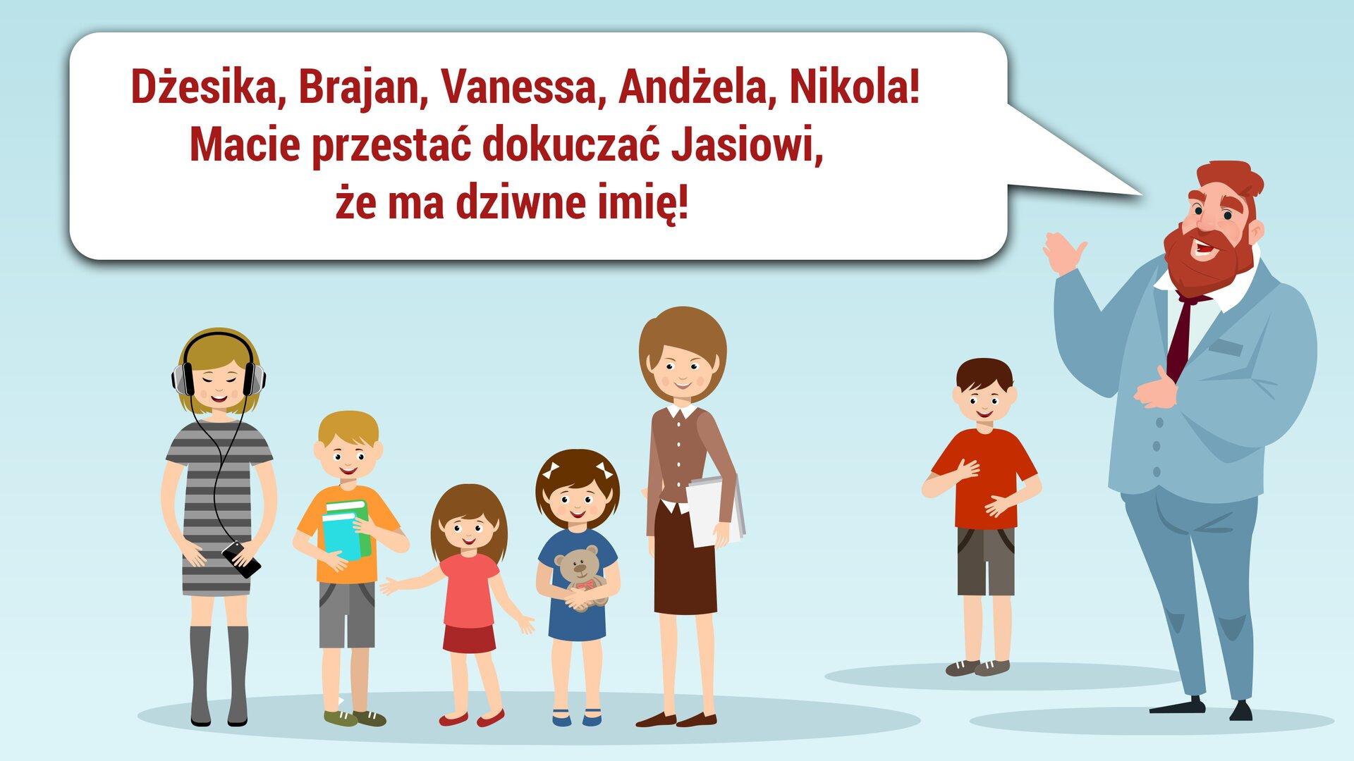 """Ilustracja przedstawia kilka postaci na niebieskim tle. Po lewej stronie stoi pięcioro dzieci. Są wróżnym wieku. Po prawej stronie stoi chłopiec, akoło niego mężczyzna. Ma otwarte usta. Obok niego jest dymek, awnim tekst: """"Dżesika, Brajan Vanessa, Andżela, Nikola! Macie przestać dokuczać Jasiowi, że ma dziwne imię!"""""""