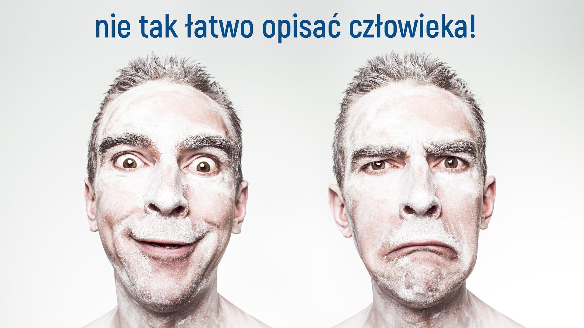 """Ilustracja przedstawia dwie twarze tego samego mężczyzny. Twarze są pomalowane białą farbą. Na pierwszej mężczyzna ma wesoła minę. Jest zadowolony ipobudzony. Ma duże oczy, akąciki ust skierowane do góry. Na drugiej, przedstawione jest przeciwieństwo pierwszej twarzy. Mężczyzna wygląda na smutnego iprzygnębionego. Oczy są dużo mniejsze, akąciki jego ust skierowane są wdół. Ilustracja jest podpisana: """"nie tak łatwo opisać człowieka!""""."""