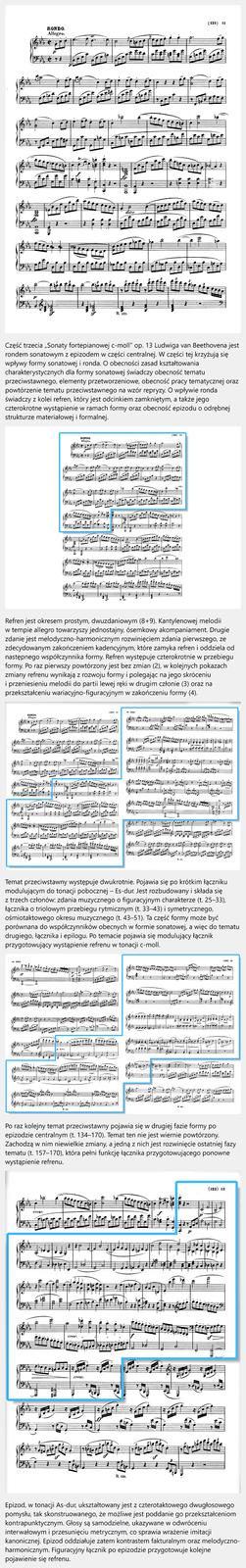 """Film edukacyjny pt. """"Sonata fortepianowa c-moll"""". Część trzecia """"Sonaty fortepianowej c-moll"""" op. 13 Ludwiga van Beethovena jest rondem sonatowym zepizodem wczęści centralnej. Wczęści tej krzyżują się wpływy formy sonatowej ironda. Oobecności zasad kształtowania charakterystycznych dla formy sonatowej świadczy obecność tematu przeciwstawnego, elementy przetworzeniowe, obecność pracy tematycznej oraz powtórzenie tematu przeciwstawnego na wzór repryzy. Owpływie ronda świadczy zkolei refren, który jest odcinkiem zamkniętym, atakże jego czterokrotne wystąpienie wramach formy oraz obecność epizodu oodrębnej strukturze materiałowej iformalnej. Refren jest okresem prostym, dwuzdaniowym (8+9). Kantylenowej melodii wtempie allegro towarzyszy jednostajny, ósemkowy akompaniament. Drugie zdanie jest melodyczno-harmonicznym rozwinięciem zdania pierwszego, ze zdecydowanym zakończeniem kadencyjnym, które zamyka refren ioddziela od następnego współczynnika formy. Refren występuje czterokrotnie wprzebiegu formy. Po raz pierwszy powtórzony jest bez zmian (2), wkolejnych pokazach zmiany refrenu wynikają zrozwoju formy ipolegając na jego skróceniu iprzeniesieniu melodii do partii lewej ręki wdrugim członie (3) oraz na przekształceniu wariacyjno-figuracyjnym wzakończeniu formy (4). Temat przeciwstawny występuje dwukrotnie. Pojawia się po krótkim łączniku modulującym do tonacji pobocznej – Es-dur. Jest rozbudowany iskłada się ztrzech członów: zdania muzycznego ofiguracyjnym charakterze (t. 25–33), łącznika otriolowym przebiegu rytmicznym (t. 33–43) isymetrycznego, ośmiotaktowego okresu muzycznego (t. 43–51). Ta część formy może być porównana do współczynników obecnych wformie sonatowej, awięc do tematu drugiego, łącznika iepilogu. Po temacie pojawia się modulujący łącznik przygotowujący wystąpienie refrenu wtonacji c-moll. Po raz kolejny temat przeciwstawny pojawia się wdrugiej fazie formy po epizodzie centralnym (t. 134–170). Temat ten nie jest wiernie powtórzony. Zachodzą wnim niewielk"""