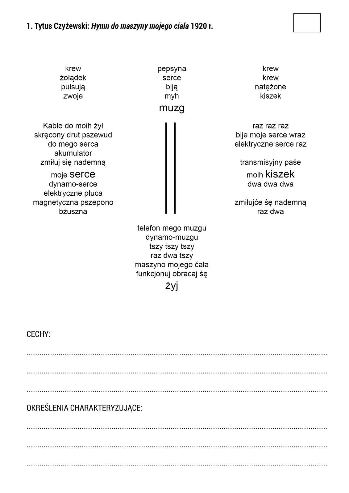 """Materiał przedstawia tekst awangardowego wiersza Tytusa Czyżewskiego """"Hymn do maszyny mojego ciała"""". Na górze materiału znajduje się napis: """"1. Tytus Czyżewski: »Hymn do maszyny mojego ciała« 1920 r."""", apod nim schemat zbudowany ztekstu idwóch pionowych linii wcentrum. Wdolnej części materiału znajduje się miejsce na uzupełnienie pól: """"CECHY"""" i""""OKRESLENIA CHARAKTERYZUJĄCE""""."""