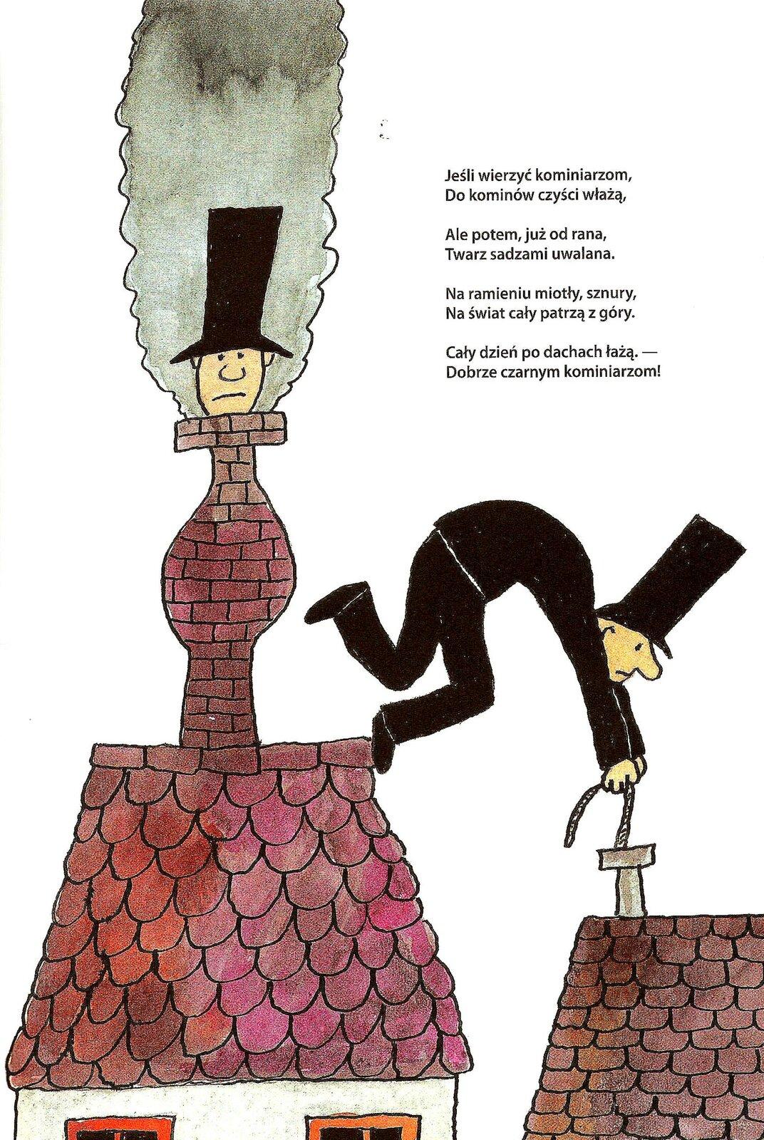 """Ilustracja przedstawia pracę Bohdana Butenki. Ukazuje kominiarzy podczas wykonywania swojej pracy. Jeden znich ubrany jest wczarny strój istojąc na krawędzi dachu czyści komin znajdujący się wdomu obok. Po lewej stronie kominiarz znajduje się wkominie. Wystaje tylko jego głowa wczarnym cylindrze przedstawiona na tle szarego dymu. Budynki kryte są brązową iczerwoną dachówką, komin po lewej jest zcegły. Wprawym górnym rogu znajduje się fragment wiersza"""" """"Jeśli wierzyć kominiarzom, Do kominów czyści włażą, Ale potem, już od rana, Twarz sadzami uwalana. Na ramieniu miotły, sznury, Na świat cały patrzą zgóry. Cały dzień po dachach łażą. - Dobrze czarnym kominiarzom!"""