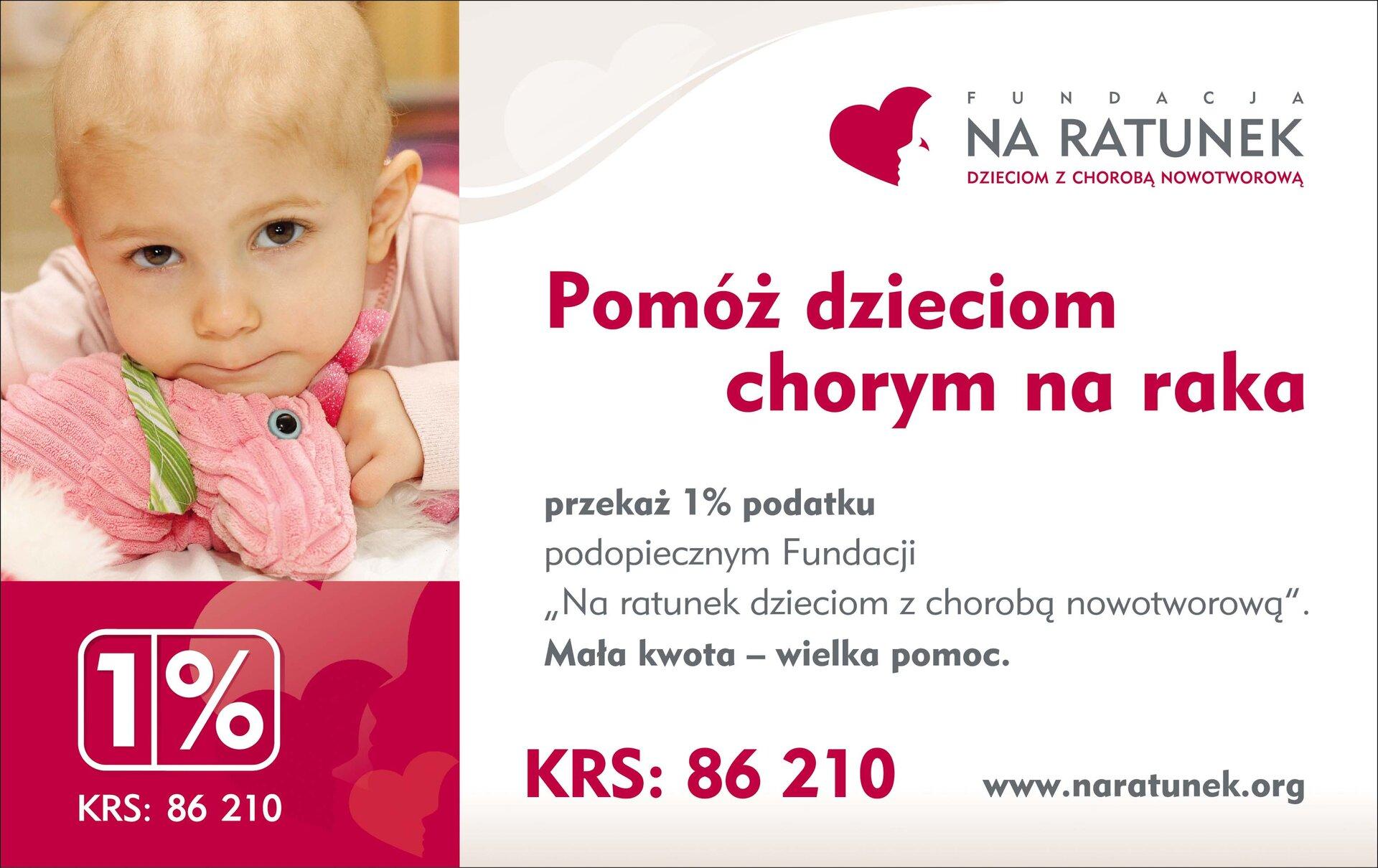 """Plakat Fundacji Na ratunek dzieciom zchorobą nowotworową. Znajduje się na nim fotografia dziecka, apod nią numer krs fundacji. Obok widnieje logotyp fundacji ijej hasło: Pomóż dzieciom chorym na raka. Poniżej znajduje się tekst: przekaż jeden procent podopiecznym Fundacji """"Na ratunek dzieciom zchorobą nowotworową"""". Mała kwota – wielka pomoc. Poniżej jest powtórzony numerr KRS oraz adres strony internetowej fundacji."""