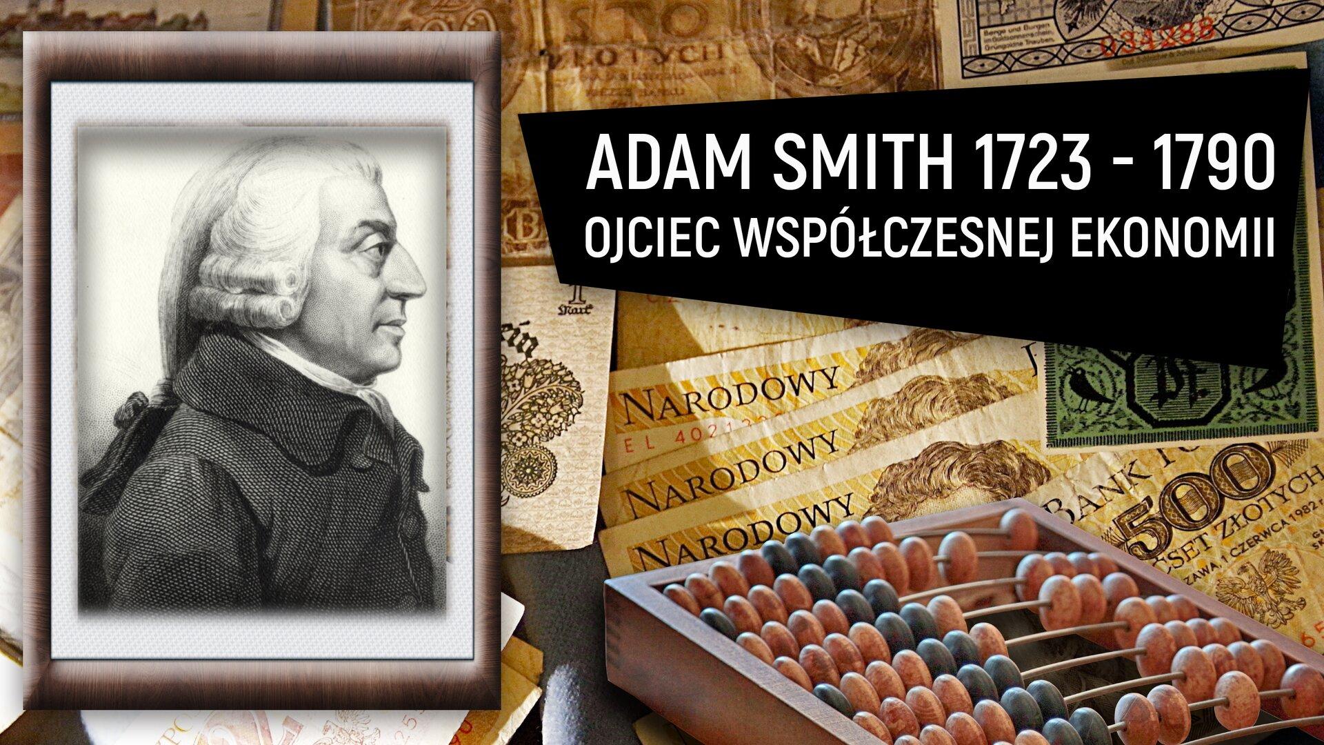 Wprostokątnym polu znajdują się dwie ilustracje. Pierwsza ilustracja przedstawia zdjęcie wbrązowej ramce. Widzimy na nim na jasnym tle, profil mężczyzny, zbiałą sędziowską peruką na głowie. To portret Adama Smitha. Wtle ilustracji znajdują się fragmenty banknotów polskich zróżnych okresów. Na dole ilustracji widać liczydło. Jest wjasnej ramie, zjasnoróżowymi iszarymi koralikami do liczenia. Po prawej stronie ilustracji na czarnym tle widnieje biały napis: ADAM SMITH 1723-1790 OJCIEC WSPÓŁCZESNEJ EKONOMII.
