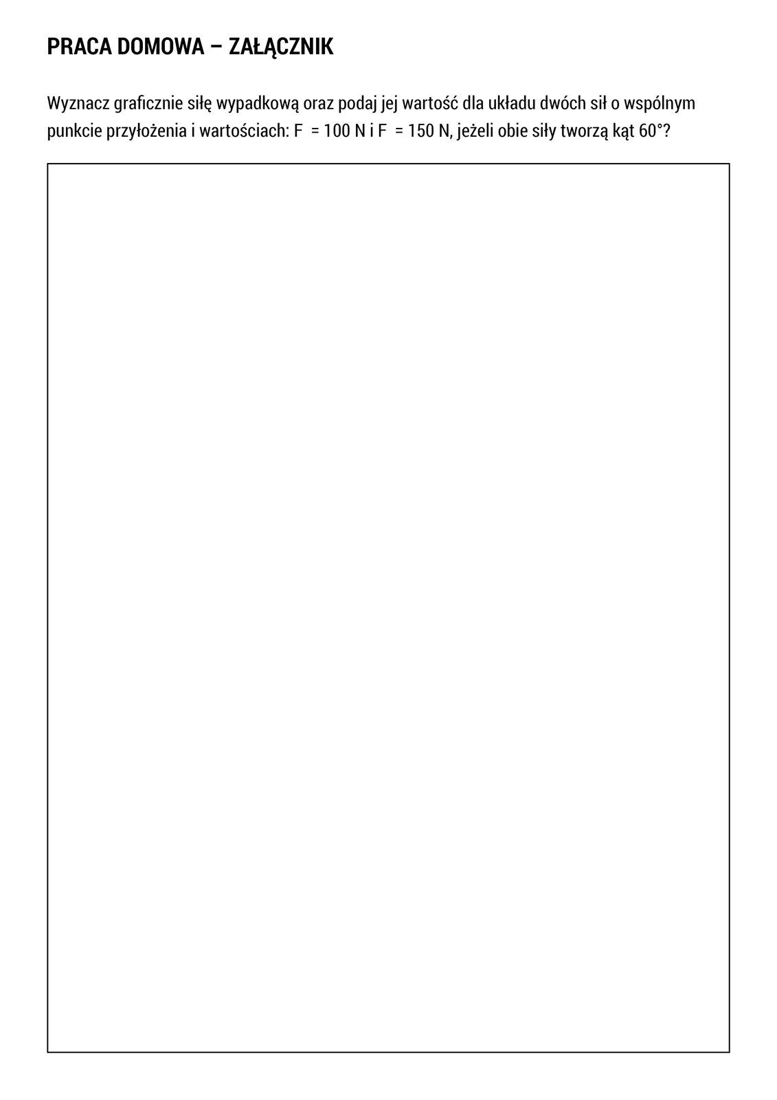 """Wramce zamieszczono treść pracy domowej. Treść pracy domowej jest następująca: """"Wyznacz graficznie siłę wypadkową oraz podaj jej wartość dla układu dwóch sił owspólnym punkcie przyłożenia iwartościach: F₁ = 100 NiF₂ = 150 N, jeżeli obie siły tworzą kąt 60°"""". Arkusz zawiera kartę pracy służącą do wykonania grafiki."""