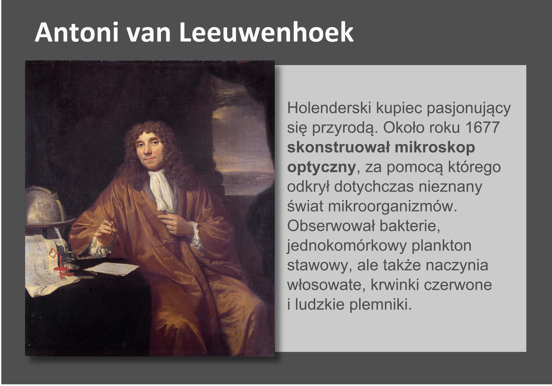 Galeria przedstawia pionierów nauk przyrodniczych. Składa się zdziewięciu slajdów wpostaci ilustracji iumieszczonego obok opisu. Ilustracje pojawiają się kolejno, kiedy klika się wstrzałki, znajdujące się po prawej ilewej stronie ilustracji. Drugi slajd przedstawia Antoniego van Leewenhoeka, holenderskiego kupca, który żył wsiedemnastym wieku ipasjonował się przyrodą. Skonstruował pierwszy mikroskop, przy pomocy którego obserwował bakterie, plankton, naczynia krwionośne ikrwinki, anawet plemniki. Badacz ubrany wdługą, brązową szatę siedzi przy stoliku, na którym leżą papiery, stoi kałamarz zatramentem igęsim piórem oraz stoi globus.