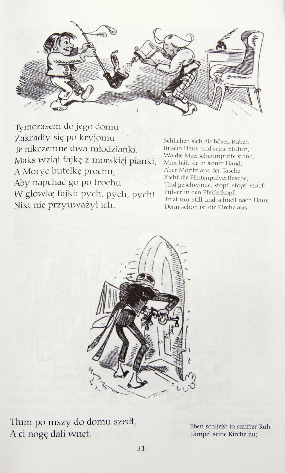 """Ilustracja przedstawia fragment historyjki obrazkowej Wilhelma Buscha """"Maks iMoryc"""", stronę 31. Na stronie widnieją dwa obrazki. Na obrazku powyżej przedstawiono dwóch chłopców wpomieszczeniu, jeden trzyma dużej wielkości fajkę, prawie tak dużą, jak on, drugi wsypuje proszek do fajki. Poniżej znajduje się napis: """"Tymczasem do jego domu Zakradły się po kryjomu Te nikczemne dwa młodzianki. Maks wziął fajkę zmorskiej pianki, AMoryc butelkę prochu, Aby napchać go po trochu Wgłówkę fajki: pych, pych, pych! Nikt nie przyuważył ich"""". Na obrazku poniżej widać mężczyznę, który otwiera kluczem drzwi do domu. Poniżej jest napis: """"Tłum po mszy do domu szedł, Aci nogę dali wnet."""""""