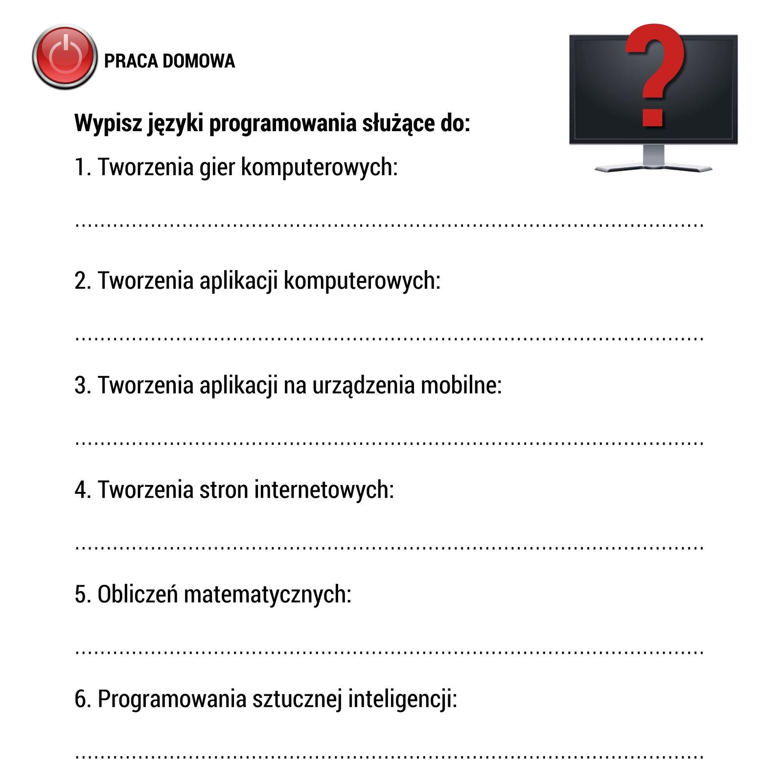 """Wramce zamieszczony jest arkusz pracy domowej. Wlewym górnym rogu arkusza umieszczono rysunek czerwonego przycisku zsymbolem włączania urządzeń elektronicznych (kółko od góry przecięte pionową kreską). Po prawej stronie rysunku znajduje się napis: """"PRACA DOMOWA"""". Poniżej umieszczono polecenie otreści: """"Wypisz języki programowania służące do:"""". Poniżej wsześciu ponumerowanych 1-6 wierszach umieszczono informacje oróżnych zastosowaniach języków programowania. Od góry: tworzenia gier komputerowych, tworzenia aplikacji komputerowych, tworzenia aplikacji na urządzenia mobilne, tworzenia stron internetowych, obliczeń matematycznych, programowania sztucznej inteligencji. Pod każdym wierszem znajduje się przerywana linia, na której należy umieścić pasujące nazwy języków programowania. Wprawym górnym rogu arkusza znajduje się rysunek monitora komputerowego. Na jego czarnym ekranie znajduje się duży znak zapytania wkolorze czerwonym."""