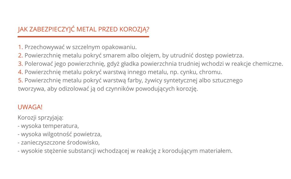 Pięciopunktowa lista czynności, które należy wykonać, aby uchronić metal przed korozją: 1. Przechowywać wszczelnym opakowaniu. 2. Powierzchnię metalu pokryć smarem albo olejem, aby utrudnić dostęp powietrza. 3. Polerować jego powierzchnię, gdyż gładka powierzchnia trudniej wchodzi wreakcje chemiczne. 4. Powierzchnię metalu pokryć warstwą innego metalu, np. cynku, chromu. 5. Powierzchnię metalu pokryć warstwą farby, żywicy syntetycznej albo sztucznego tworzywa. Poniżej wymieniono warunki, które sprzyjają rozwojowi korozji: wysoka temperatura, wysoka wilgotność powietrza, zanieczyszczone środowisko, wysokie stężenie substancji wchodzącej wreakcję zkorodującym materiałem.