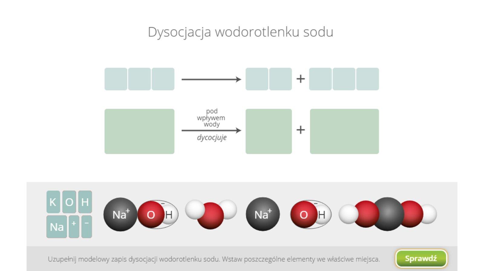 Aplikacja interaktywna wformie układanki. Wgórnej części znajduje się napis Dysocjacja wodorotlenku sodu. Wcentralnej części okna znajduje się równanie rozkładu na jony pod wpływem wody. Równanie przedstawione jest dwojako: ugóry wformie tradycyjnego wzoru chemicznego, audołu wpostaci schematu modelowego. Wobu przypadkach równanie jest puste, znajdują się tam tylko znaki strzałki iplusa oraz miejsca do przeciągnięcia elementów zdolnego paska. Wtradycyjnie zapisanym równaniu przewidziano po jednym miejscu dla symboli atomów, jonów iładunków jonów. Wzapisie modelowym każde miejsce odpowiada pełnemu modelowi. Wdolnej części okna aplikacji, na tle szarego prostokąta znajdują się małe prostokąty zsymbolami pierwiastków K, O, HiNa oraz symbolami plus iminus. Obok znajdują się następujące modele trójelementowy podpisany jako Na plus OH minus, trójelementowy model wody bez podpisów, jednoelementowy Na plus, dwuelementowy OH minus oraz pięcioelementowy bez podpisów. Zadaniem użytkownika jest uzupełnienie właściwymi elementami zapisu reakcji poprzez wybranie odpowiednich iprzeciągnięcie ich wprzeznaczone dla nich miejsce. Weryfikacji ustawień dokonuje się naciskając przycisk Sprawdź wprawym dolnym rogu okna.