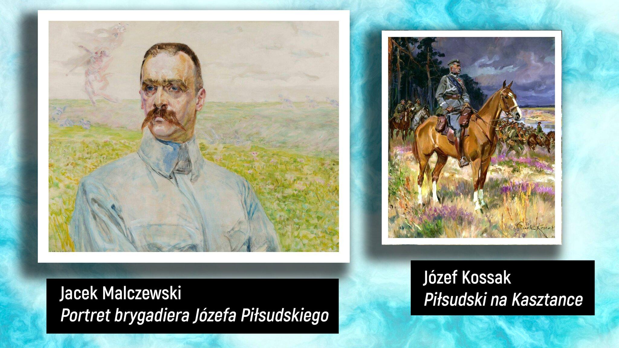"""Wjasnoniebieskim prostokącie są przedstawione dwa obrazy. Pierwszy obraz zlewej to portret mężczyzny. Ma krótkie brązowe włosy, niebieskie oczy. Wtle widać łąkę. Ubrany jest wbiałą koszulę zwysokim kołnierzem. Obraz jest podpisany: """"Jacek Malczewski »Portret brygadiera Józefa Piłsudskiego«"""". Drugi obraz, po prawej stronie, to portret mężczyzny siedzącego na brązowym koniu. Mężczyzna ubrany jest wodświętny strój wojskowy, wysokie brązowe buty. Ma czapkę na głowie, spogląda wdal. Wtle widać las, drzewa sosnowe imężczyzn – wojsko jadące na brązowych koniach. Obraz jest podpisany: """"Józef Kossak »Piłsudski na Kasztance«"""""""