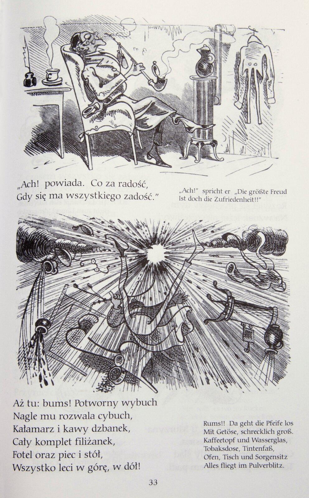 """Ilustracja przedstawia fragment historyjki obrazkowej Wilhelma Buscha """"Maks iMoryc"""", stronę 33. Na stronie widnieją dwa obrazki. Na obrazku powyżej przedstawiono mężczyznę siedzącego wfotelu, zaczynającego palić dużej wielkości fajkę. Za nim, na szafce stoi parujący napój wkubku. Pod ilustracją widnieje napis: """"Ach! Powiada. Co za radość, Gdy się ma wszystkiego zadość."""" Na obrazku poniżej przedstawiony został wybuch inapis poniżej: """"Aż tu: bums! Potworny wybuch Nagle mu rozwala cybuch, Kałamarz ikawy dzbanek, Cały komplet filiżanek, Fotel oraz piec istół, Wszystko leci wgórę, wdół!"""""""