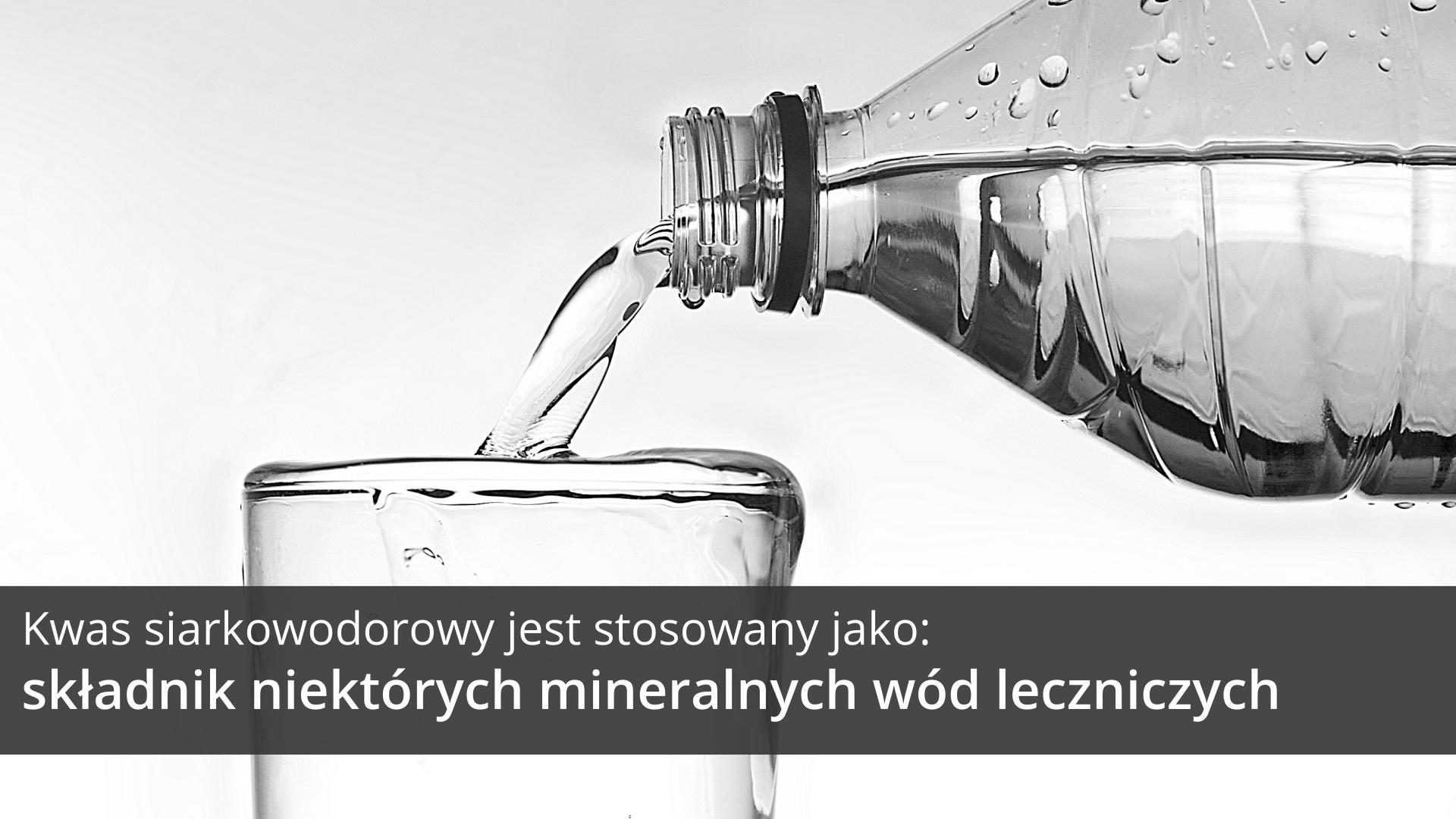 Druga ilustracja galerii przedstawia czarno białe zbliżenie wody nalewanej zplastikowej butelki do szklanki. Woda wszklance przelewa się przez krawędź pełnej szklanki. Na tle obrazka wdolnej części ilustracji znajduje się ciemnoszary pasek, na którym umieszczono jasny napis: Kwas siarkowodorowy jest stosowany jako składnik niektórych mineralnych wód leczniczych.