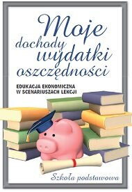 Moje dochody, wydatki, oszczędności. Edukacja ekonomiczna wscenariuszach lekcji. Szkoła podstawowa