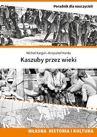 KASZUBY PRZEZ WIEKI Poradnik dla nauczycieli uczących własnej historii ikultury Kaszubów