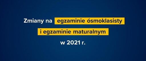 Zmiany na egzaminie ósmoklasisty iegzaminie maturalnym w2021 r.