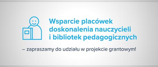 Wsparcie placówek doskonalenia nauczycieli ibibliotek pedagogicznych – zapraszamy do udziału wprojekcie grantowym